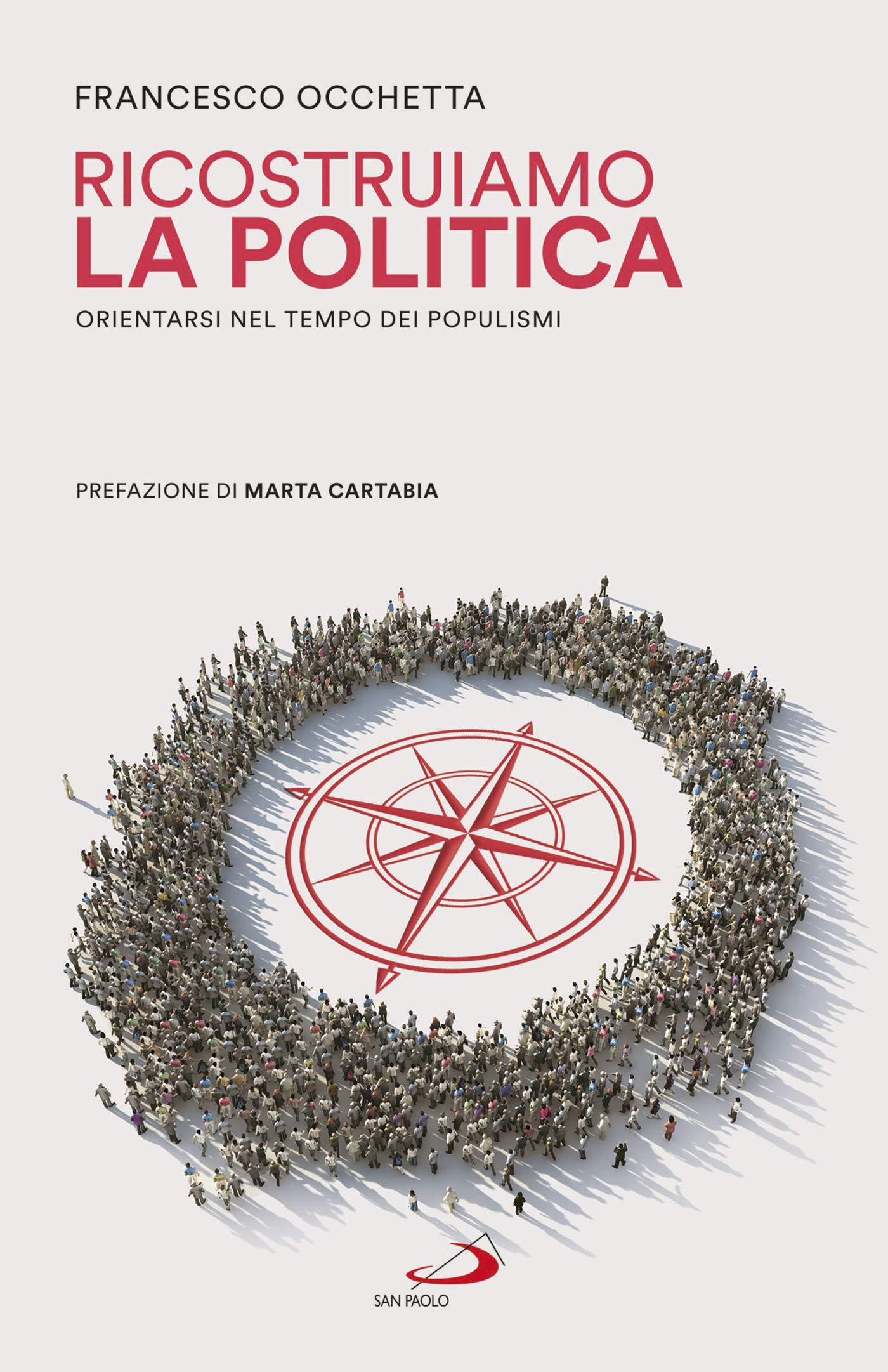 RICOSTRUIAMO LA POLITICA. Orientarsi nel tempo dei populismi